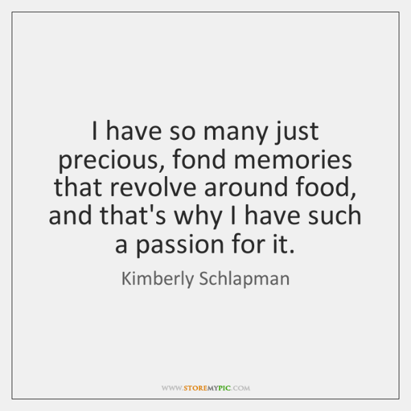 I have so many just precious, fond memories that revolve around food, ...
