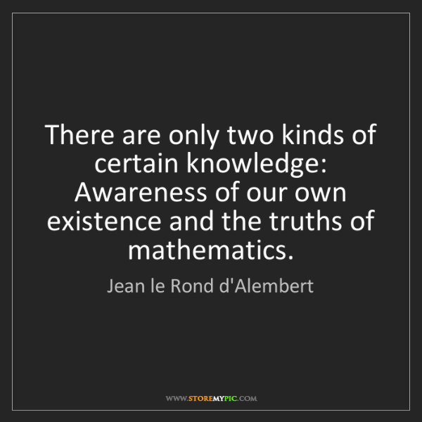 Jean le Rond d'Alembert: There are only two kinds of certain knowledge: Awareness...