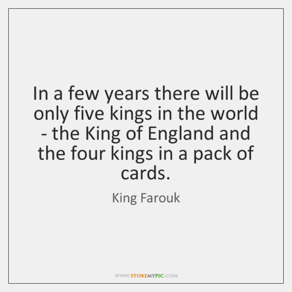 In a few years there will be only five kings in the ...