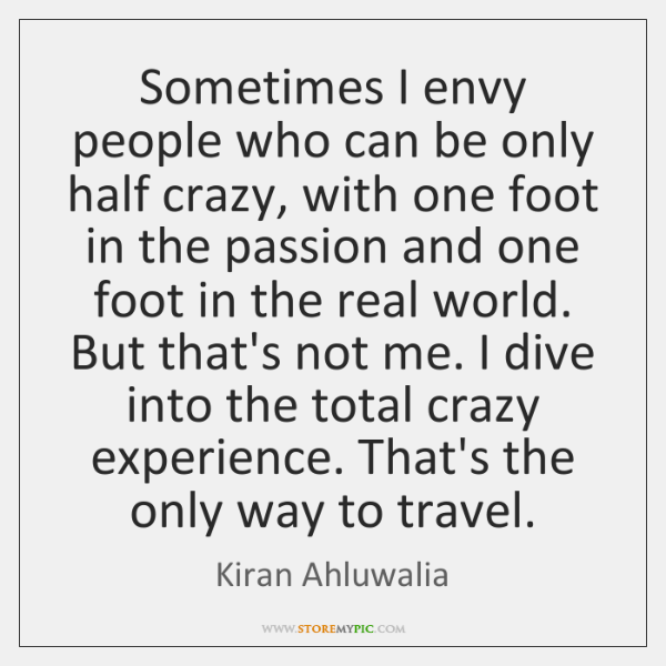 Sometimes I envy people who can be only half crazy, with one ...