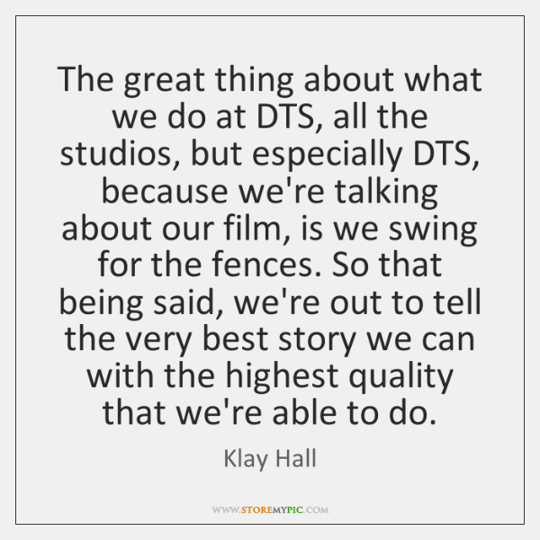 The great thing about what we do at DTS, all the studios, ...
