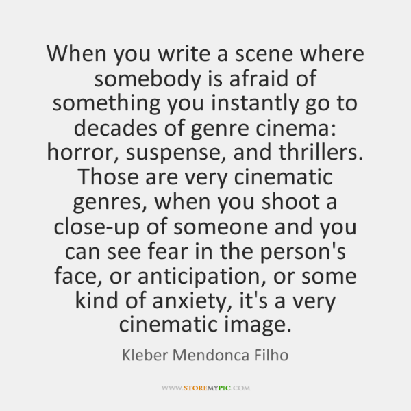 When you write a scene where somebody is afraid of something you ...