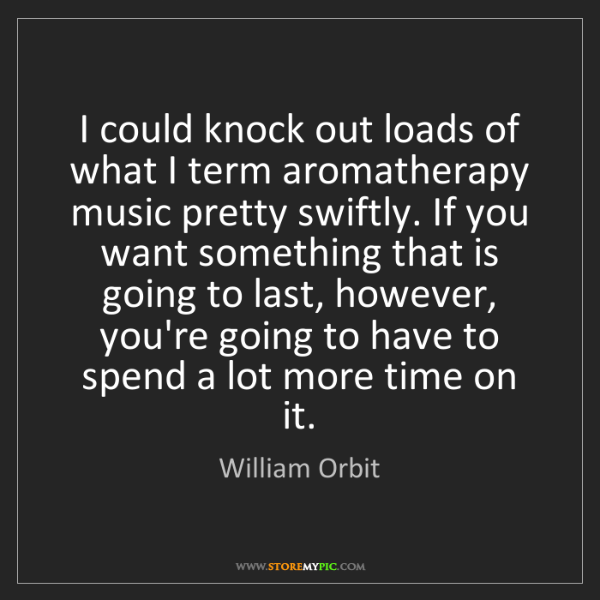 William Orbit: I could knock out loads of what I term aromatherapy music...