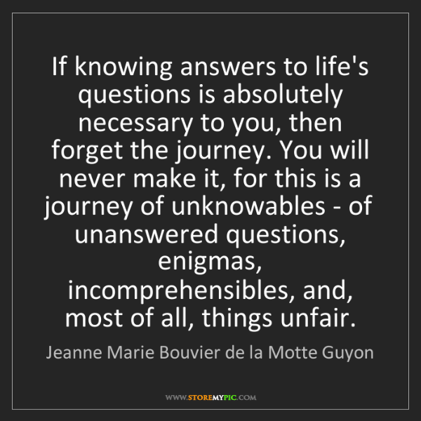 Jeanne Marie Bouvier de la Motte Guyon: If knowing answers to life's questions is absolutely...