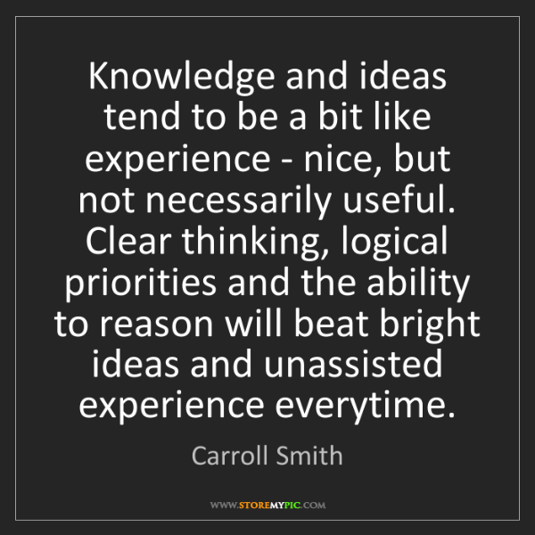 Carroll Smith: Knowledge and ideas tend to be a bit like experience...
