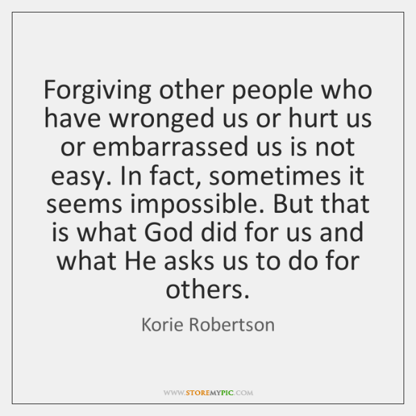 Forgiving other people who have wronged us or hurt us or embarrassed ...