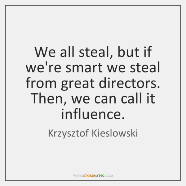 We all steal, but if we're smart we steal from great directors. ...