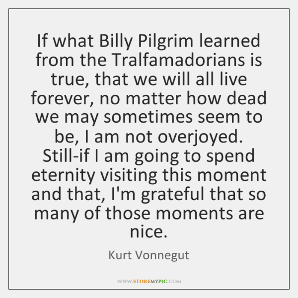 If what Billy Pilgrim learned from the Tralfamadorians is true, that we ...