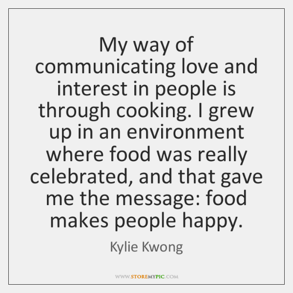 My way of communicating love and interest in people is through cooking. ...