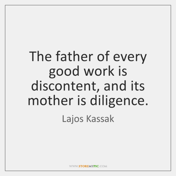 The father of every good work is discontent, and its mother is ...