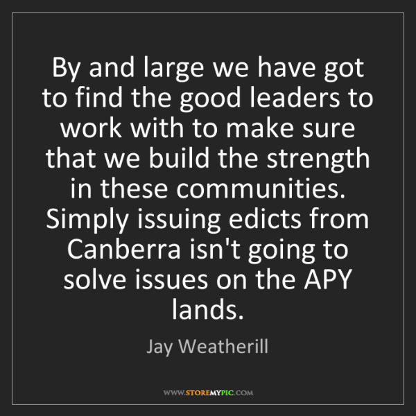 Jay Weatherill: By and large we have got to find the good leaders to...