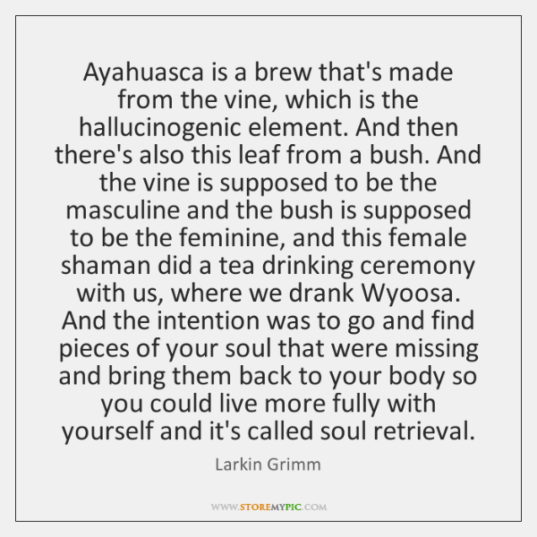 Ayahuasca is a brew that's made from the vine, which is the ...