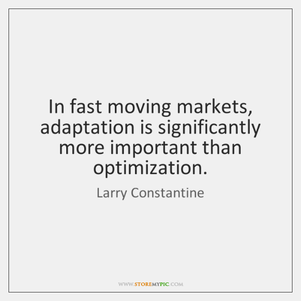 In fast moving markets, adaptation is significantly more important than optimization.