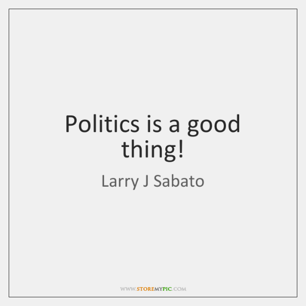 Politics is a good thing!