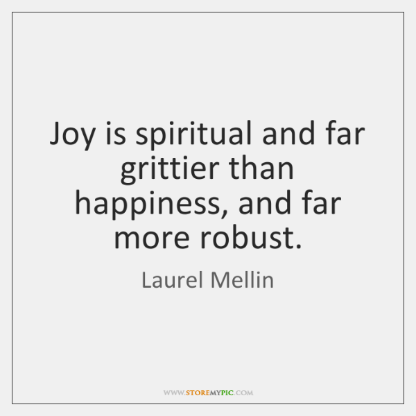 Joy is spiritual and far grittier than happiness, and far more robust.