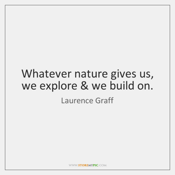 Whatever nature gives us, we explore & we build on.
