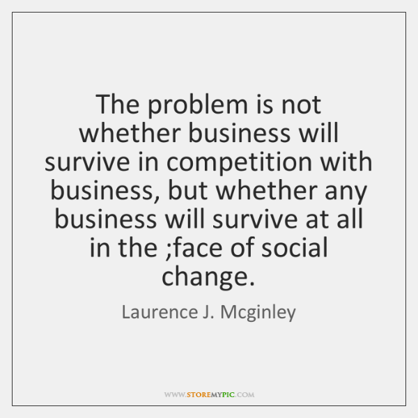 The problem is not whether business will survive in competition with business, ...