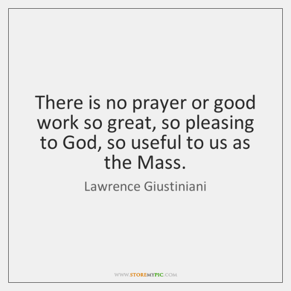 There is no prayer or good work so great, so pleasing to ...