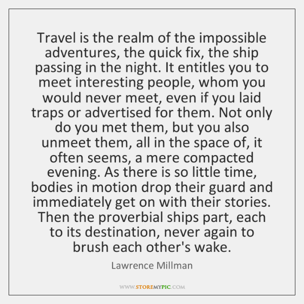 Travel is the realm of the impossible adventures, the quick fix, the ...