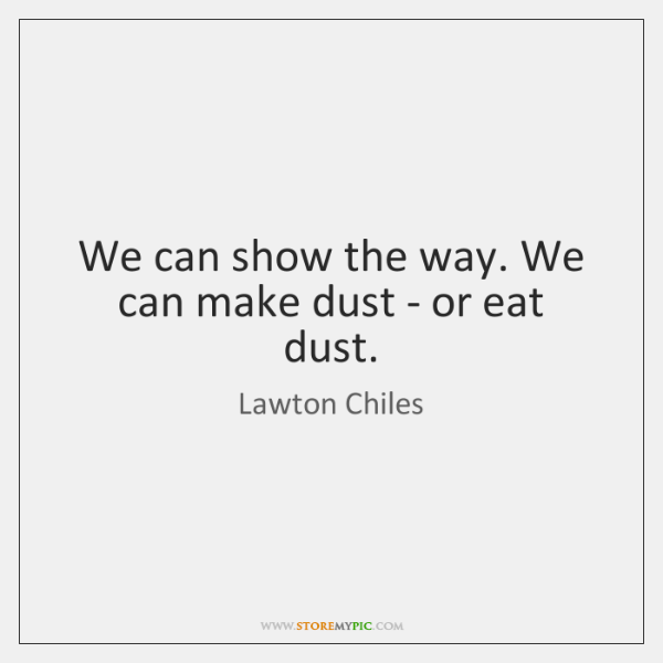 We can show the way. We can make dust - or eat ...