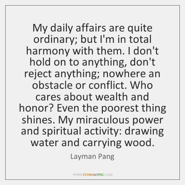 My daily affairs are quite ordinary; but I'm in total harmony with ...