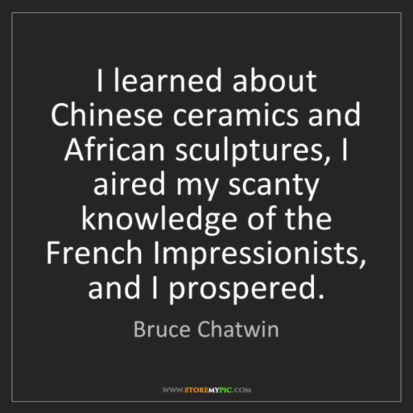 Bruce Chatwin: I learned about Chinese ceramics and African sculptures,...