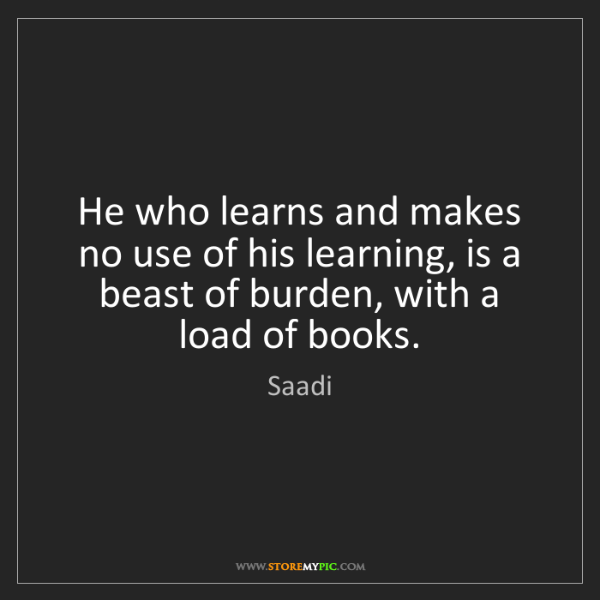 Saadi: He who learns and makes no use of his learning, is a...