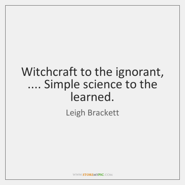 Witchcraft to the ignorant, .... Simple science to the learned.
