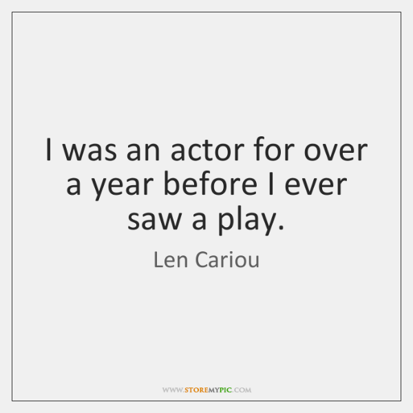 I was an actor for over a year before I ever saw ...