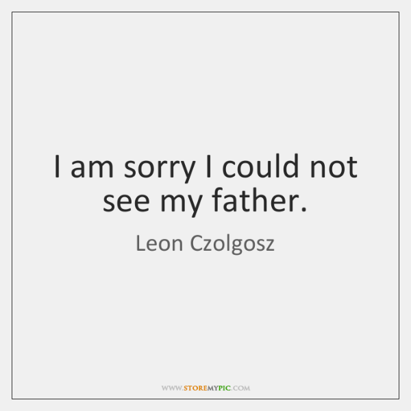 I am sorry I could not see my father.