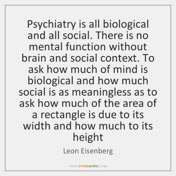 Psychiatry is all biological and all social. There is no mental function ...
