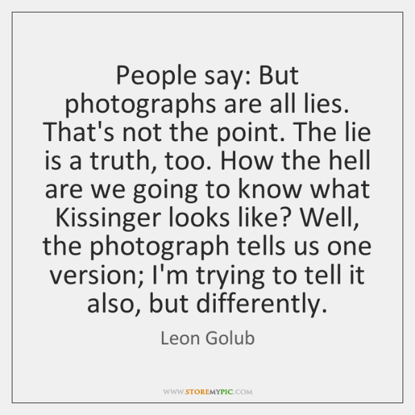 People say: But photographs are all lies. That's not the point. The ...