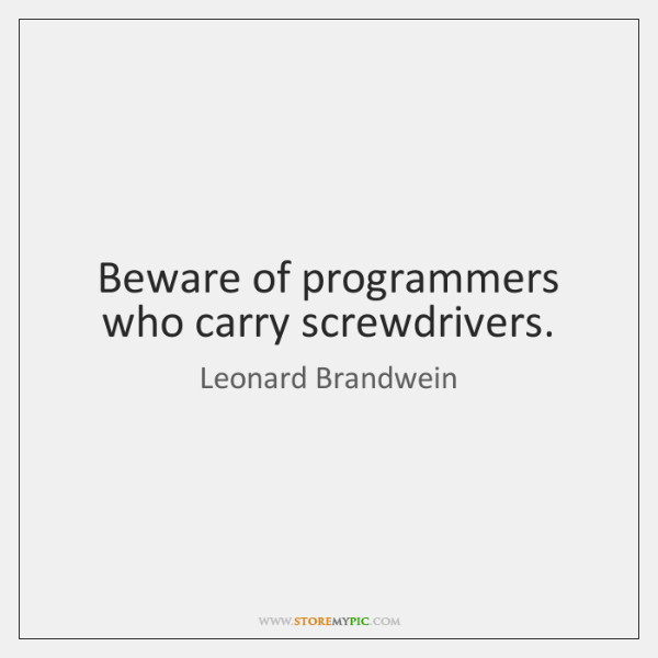 Beware of programmers who carry screwdrivers.