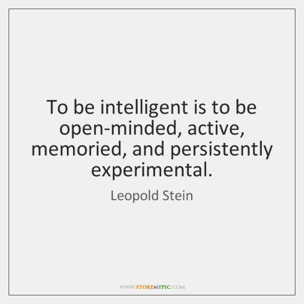 To be intelligent is to be open-minded, active, memoried, and persistently experimental.