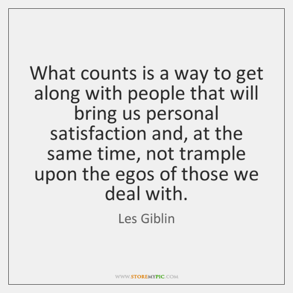 What counts is a way to get along with people that will ...