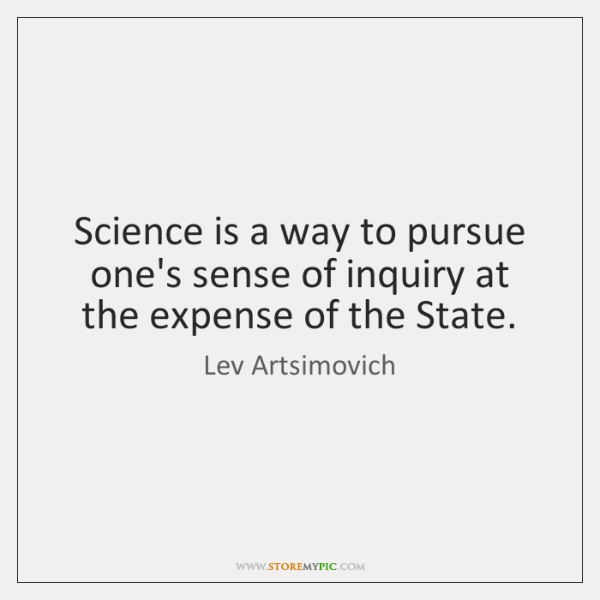 Science is a way to pursue one's sense of inquiry at the ...