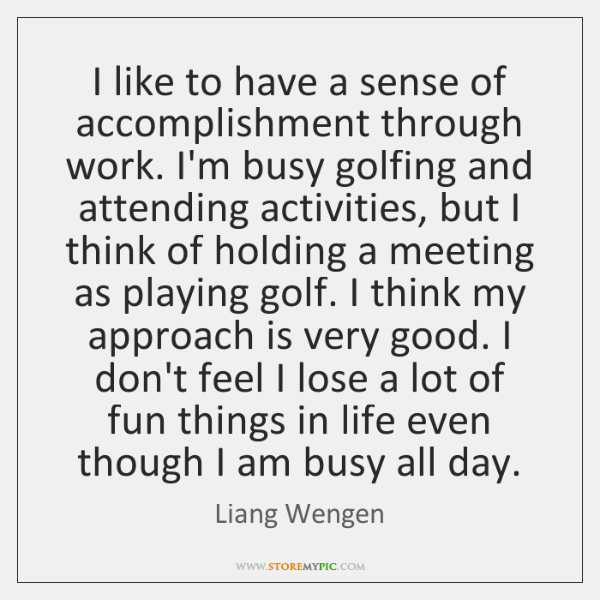 I like to have a sense of accomplishment through work. I'm busy ...