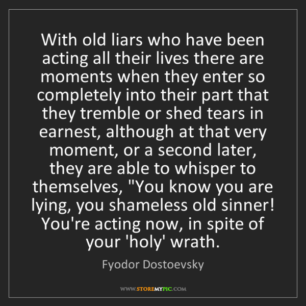 Fyodor Dostoevsky: With old liars who have been acting all their lives there...