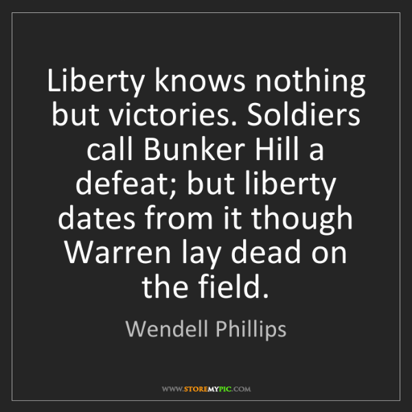 Wendell Phillips: Liberty knows nothing but victories. Soldiers call Bunker...