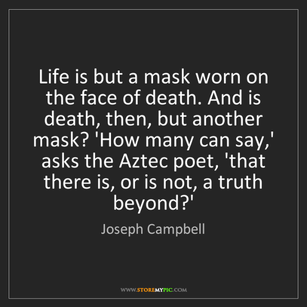 Joseph Campbell: Life is but a mask worn on the face of death. And is...