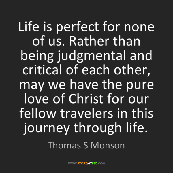 Thomas S Monson: Life is perfect for none of us. Rather than being judgmental...