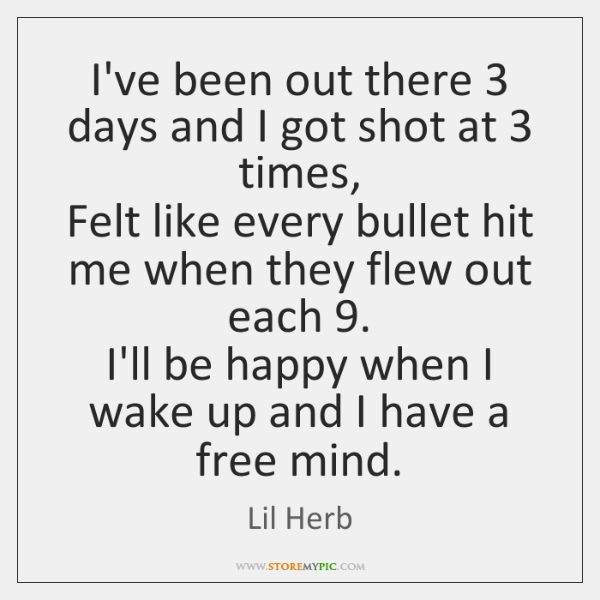 I've been out there 3 days and I got shot at 3 times,  Felt ...