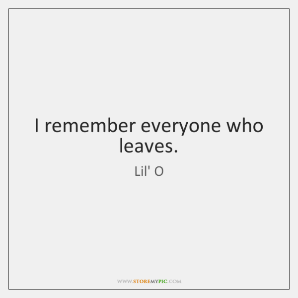 I remember everyone who leaves.