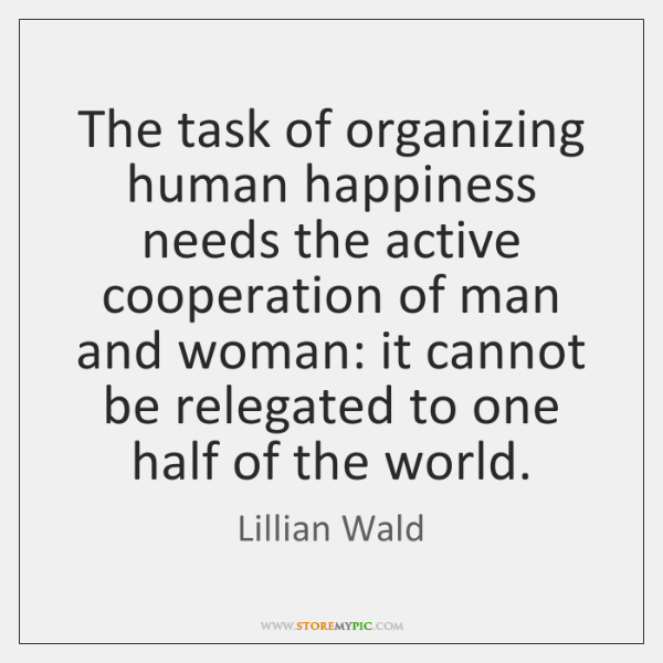 The task of organizing human happiness needs the active cooperation of man ...