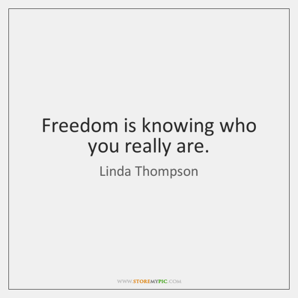 Freedom is knowing who you really are.
