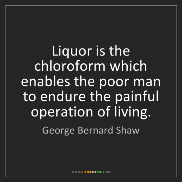 George Bernard Shaw: Liquor is the chloroform which enables the poor man to...