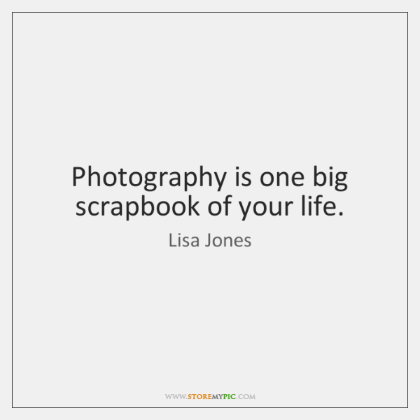 Photography is one big scrapbook of your life.