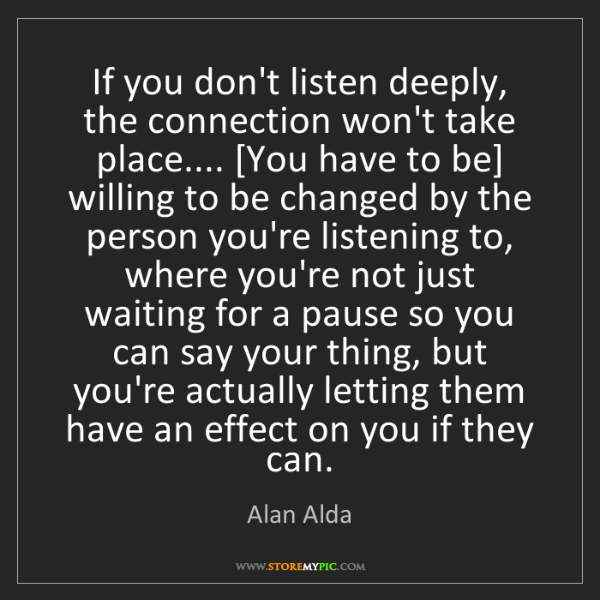 Alan Alda: If you don't listen deeply, the connection won't take...