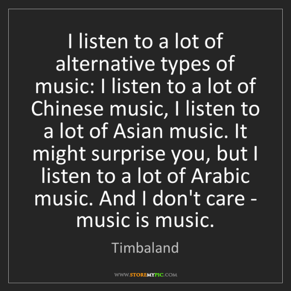 Timbaland: I listen to a lot of alternative types of music: I listen...