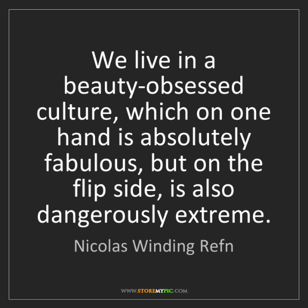 Nicolas Winding Refn: We live in a beauty-obsessed culture, which on one hand...